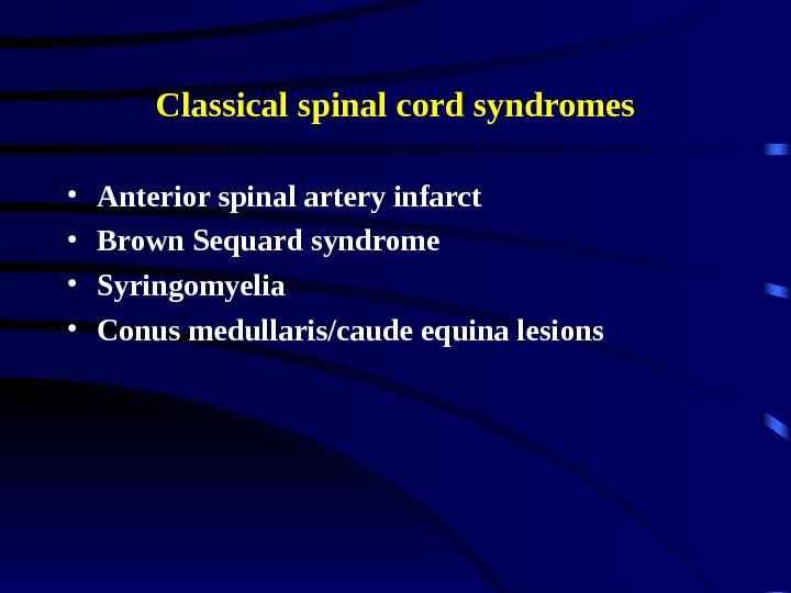 Classical spinal cord syndromes • Anterior spinal artery infarct • Brown Sequard syndrome •