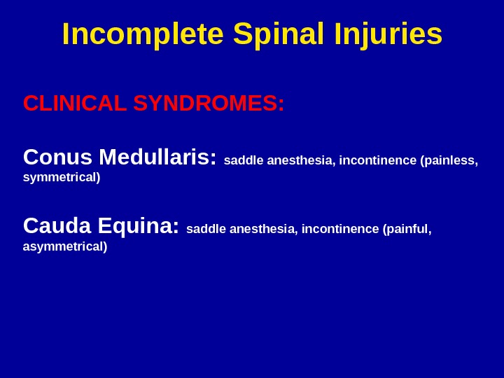 Incomplete Spinal Injuries CLINICAL SYNDROMES: Conus Medullaris:  saddle anesthesia, incontinence (painless,  symmetrical) Cauda Equina: