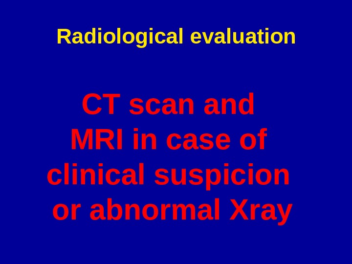 Radiological evaluation CT scan and MRI in case of clinical suspicion or abnormal Xray
