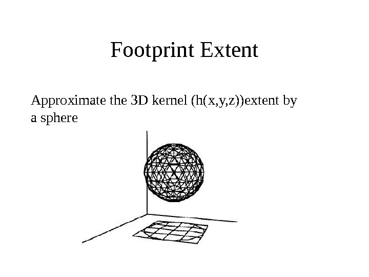 Footprint Extent Approximate the 3 D kernel (h(x, y, z))extent by a sphere