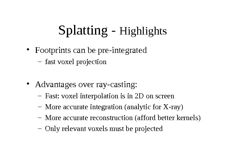 Splatting - Highlights • Footprints can be pre-integrated – fast voxel projection • Advantages over ray-casting: