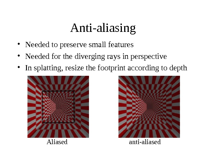 Anti-aliasing • Needed to preserve small features • Needed for the diverging rays in perspective •