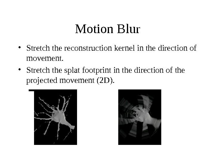 Motion Blur • Stretch the reconstruction kernel in the direction of movement.  • Stretch the