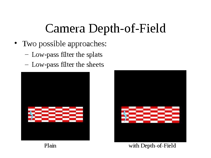 Camera Depth-of-Field • Two possible approaches: – Low-pass filter the splats – Low-pass filter the sheets