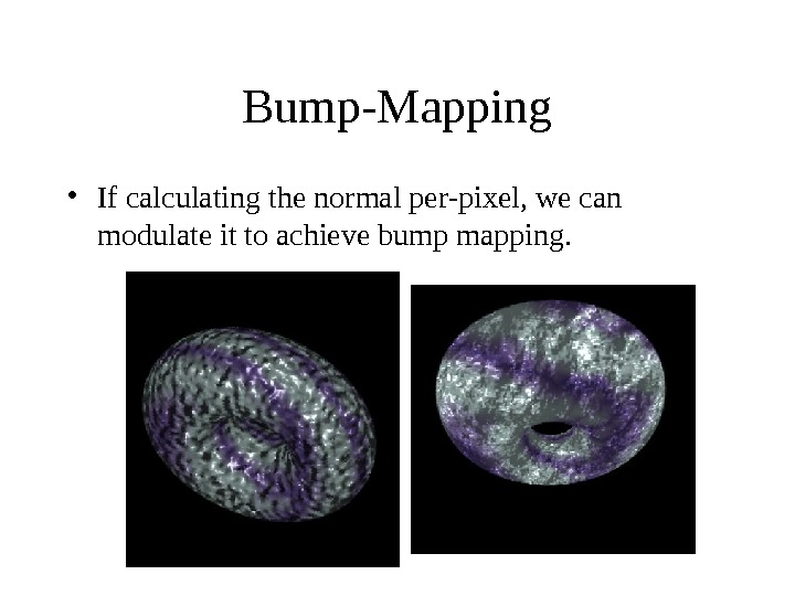 Bump-Mapping • If calculating the normal per-pixel, we can modulate it to achieve bump mapping.