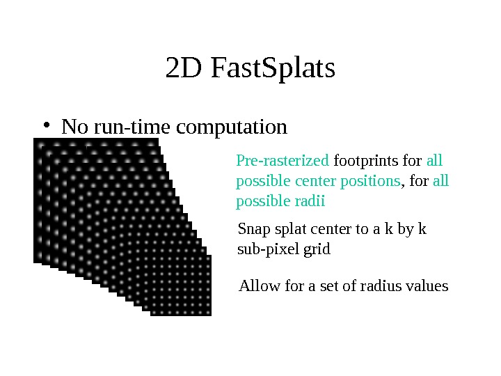 2 D Fast. Splats • No run-time computation Pre-rasterized footprints for all possible center positions ,