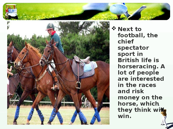 Next to football, the chief spectator sport in British life is horseracing. A lot of