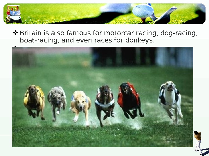 Britain is also famous for motorcar racing, dog-racing,  boat-racing, and even races for
