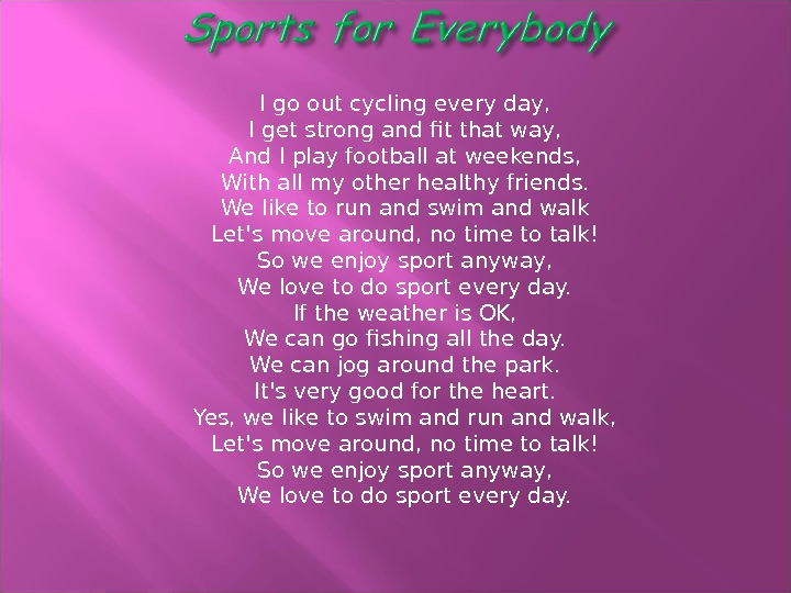 I go out cycling every day, I get strong and fit that way, And I play