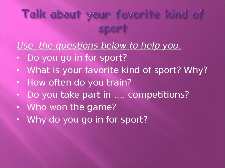 Use the questions below to help you.  Do you go in for sport?  What