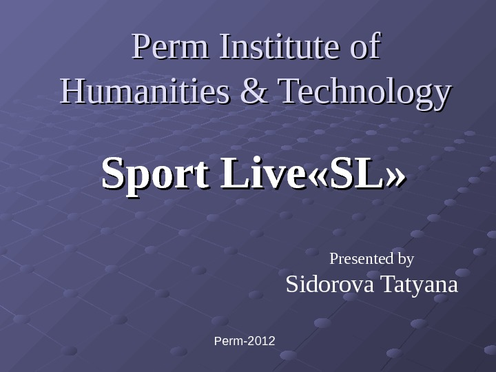 Perm Institute of Humanities & Technology Sport Live « « SLSL » » Presented by Sidorova