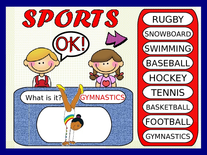 What is it? GYMNASTICS? RUGBY SNOWBOARD SWIMMING BASEBALL HOCKEY TENNIS BASKETBALL FOOTBALL GYMNASTICS
