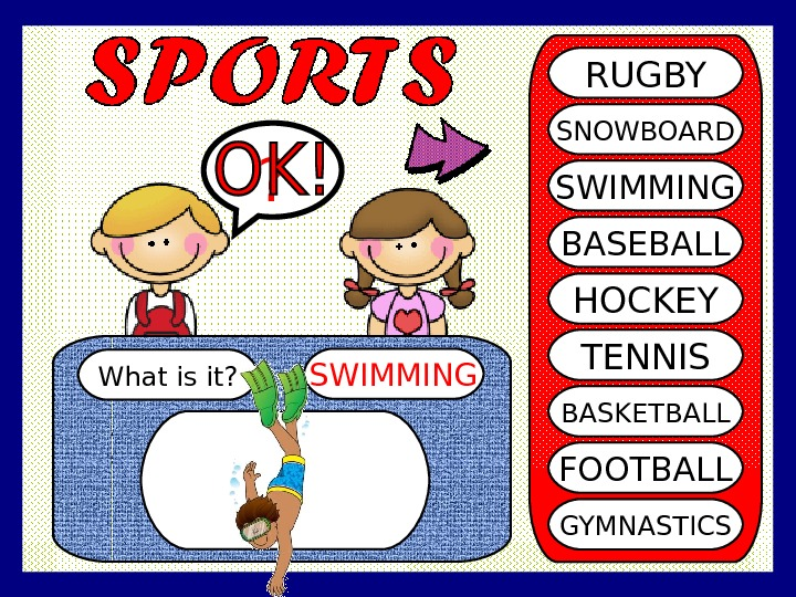 SHI What is it? SWIMMING? RUGBY SNOWBOARD SWIMMING BASEBALL HOCKEY TENNIS BASKETBALL FOOTBALL GYMNASTICS