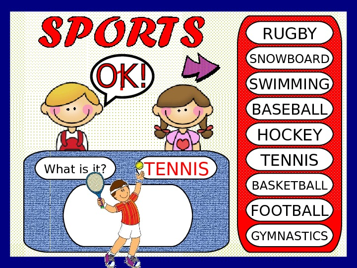 What is it? TENNIS? RUGBY SNOWBOARD SWIMMING BASEBALL HOCKEY TENNIS BASKETBALL FOOTBALL GYMNASTICS