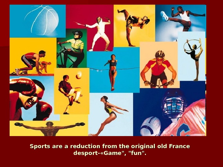 Sports are a reduction from the original old France desport- «Game, fun.