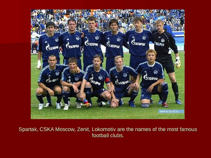 Spartak, CSKA Moscow, Zenit, Lokomotiv are the names of the most famous football clubs.