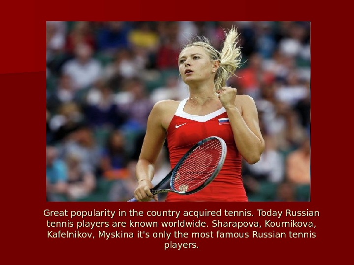 Great popularity in the country acquired tennis. Today Russian tennis players are known worldwide. Sharapova, Kournikova,