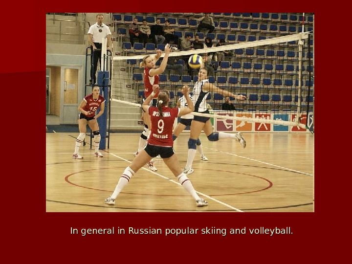 In general in Russian popular skiing and volleyball.