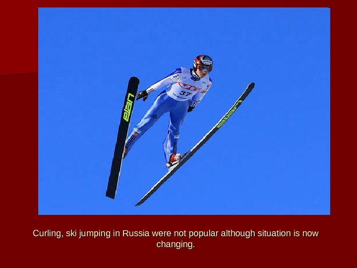 Curling, ski jumping in Russia were not popular although situation is now changing.