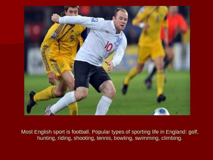 Most English sport is football. Popular types of sporting life in England: golf,  hunting, riding,
