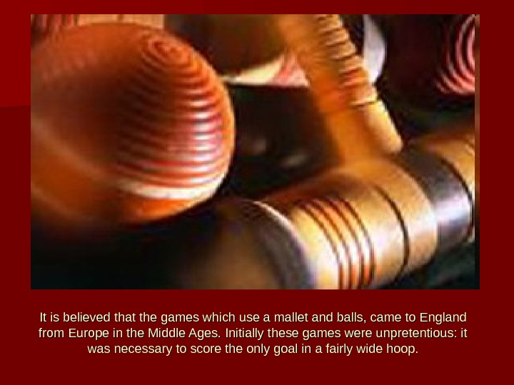 It is believed that the games which use a mallet and balls, came to England from