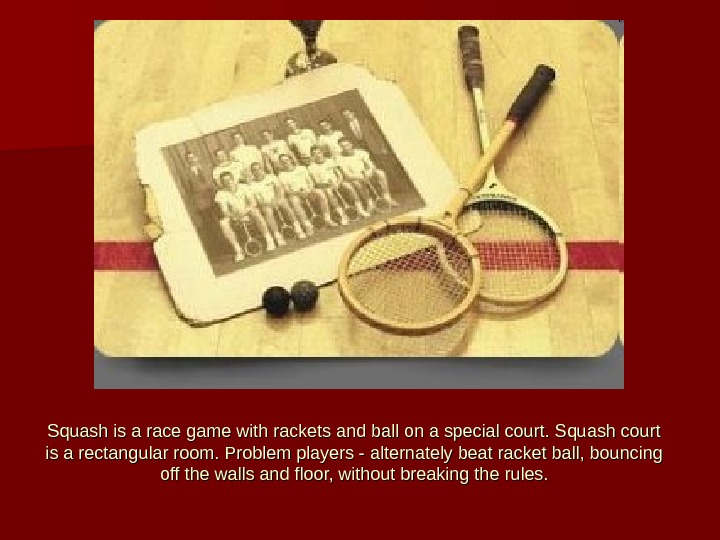 Squash is a race game with rackets and ball on a special court. Squash court is