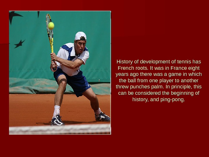 History of development of tennis has French roots. It was in France eight years ago there