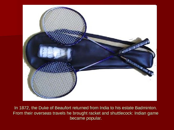 In 1872, the Duke of Beaufort returned from India to his estate Badminton.  From their