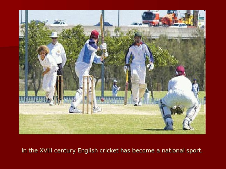 In the XVIII century English cricket has become a national sport.