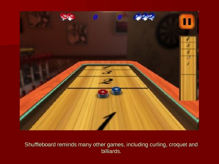 Shuffleboard reminds many other games, including curling, croquet and billiards.