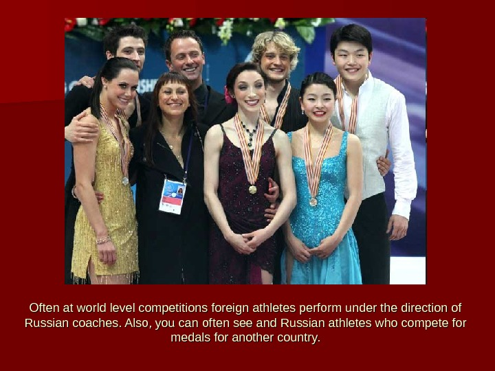 Often at world level competitions foreign athletes perform under the direction of Russian coaches. Also, you