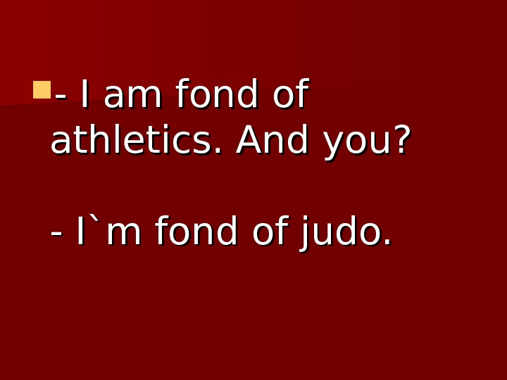 - - I am fond of athletics. And you ? ? - - I`m fond