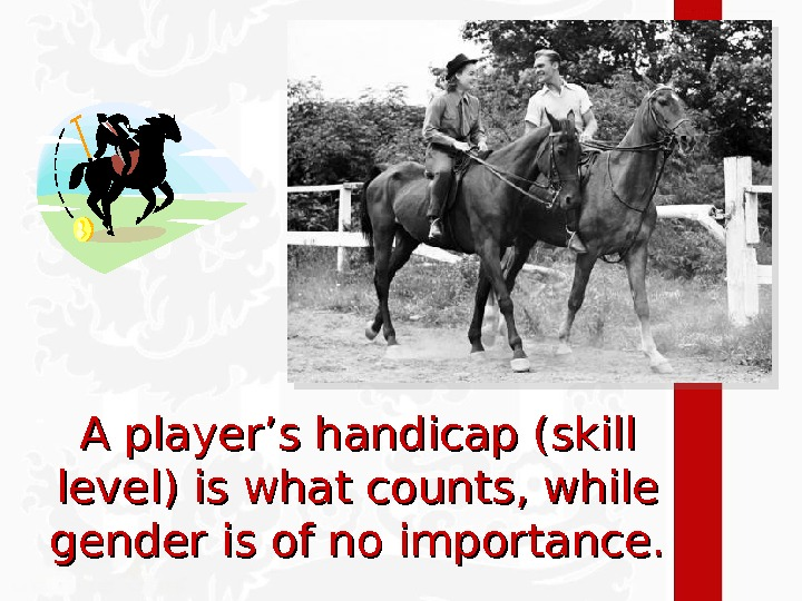 A player's handicap (skill level) is what counts, while gender is of no importance.