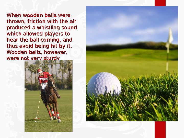 When wooden balls were thrown, friction with the air produced a whistling sound which