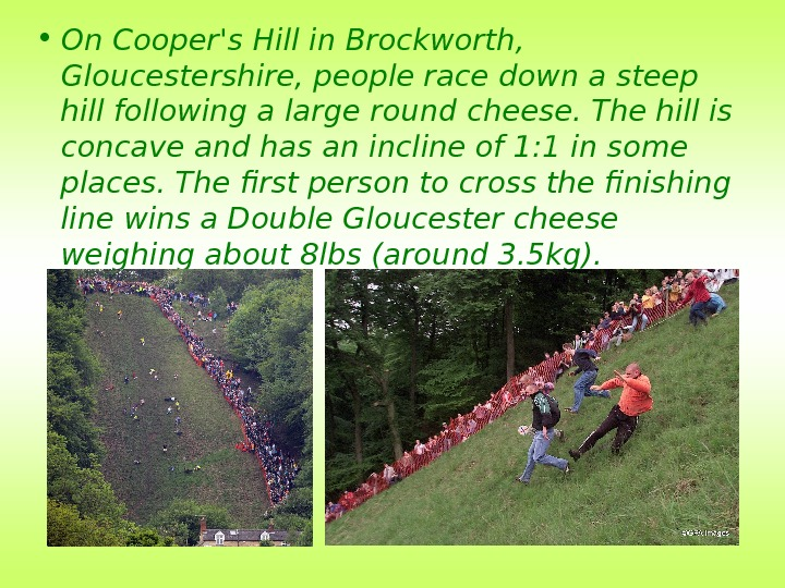 • On Cooper's Hill in Brockworth,  Gloucestershire, people race down a steep hill