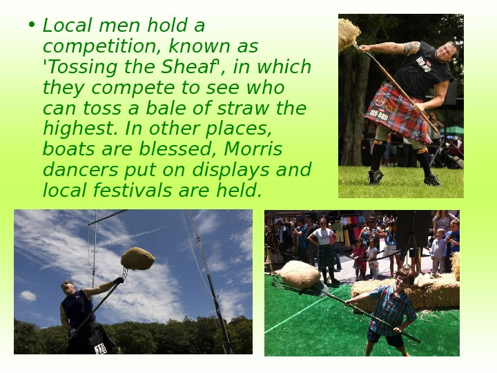 • Local men hold a competition, known as 'Tossing the Sheaf', in which they
