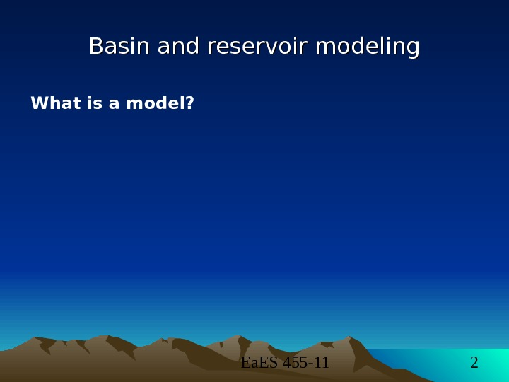 Ea. ES 455 -11 2 Basin and reservoir modeling What is a model?