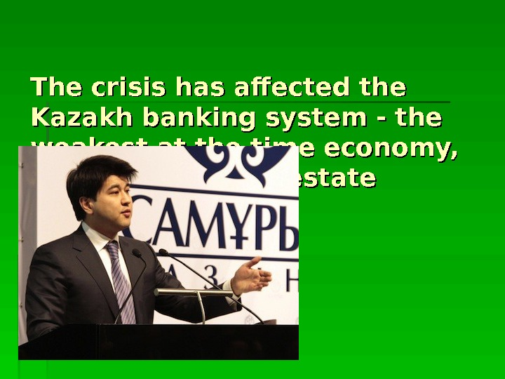 The crisis has affected the Kazakh banking system - the weakest at the time