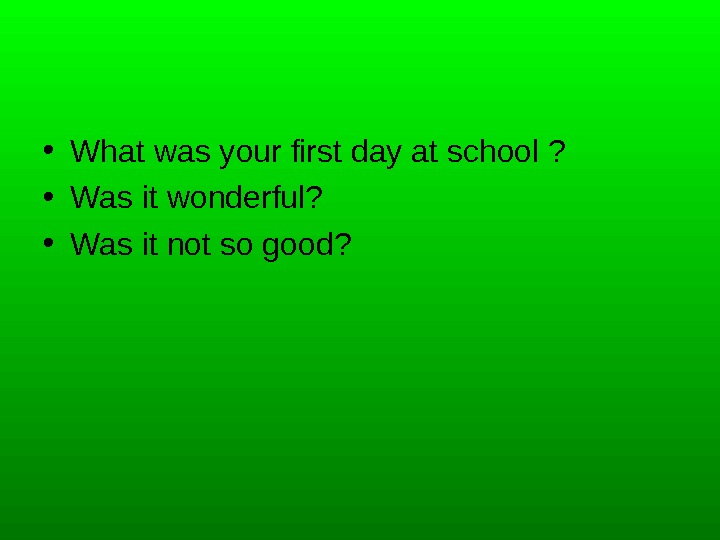 • What was your first day at school ?  • Was it wonderful?