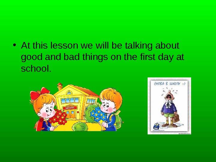 • At this lesson we will be talking about good and bad things on the