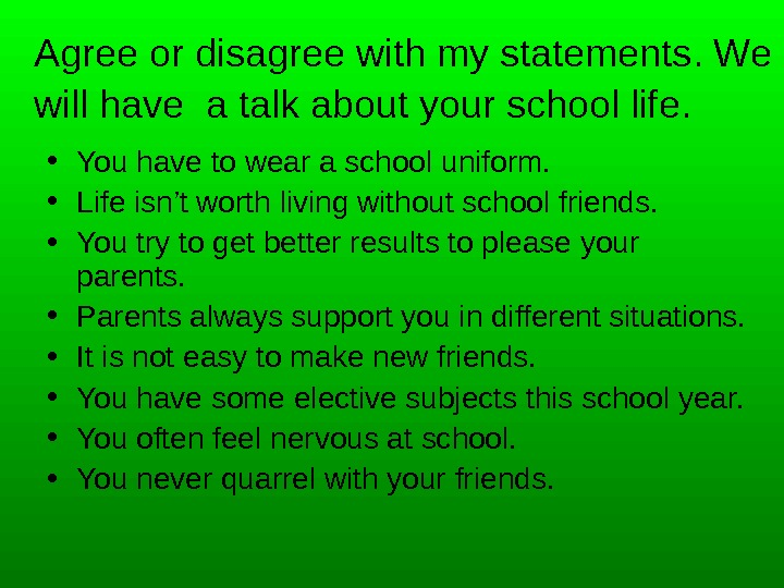 Agree or disagree with my statements. We will have a talk about your school life. •
