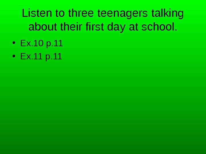 Listen to three teenagers talking about their first day at school.  • Ex. 10 p.