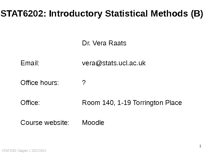 STAT 6202 Chapter 1 2012/2013 1 STAT 6202: Introductory Statistical Methods (B)  Dr. Vera Raats