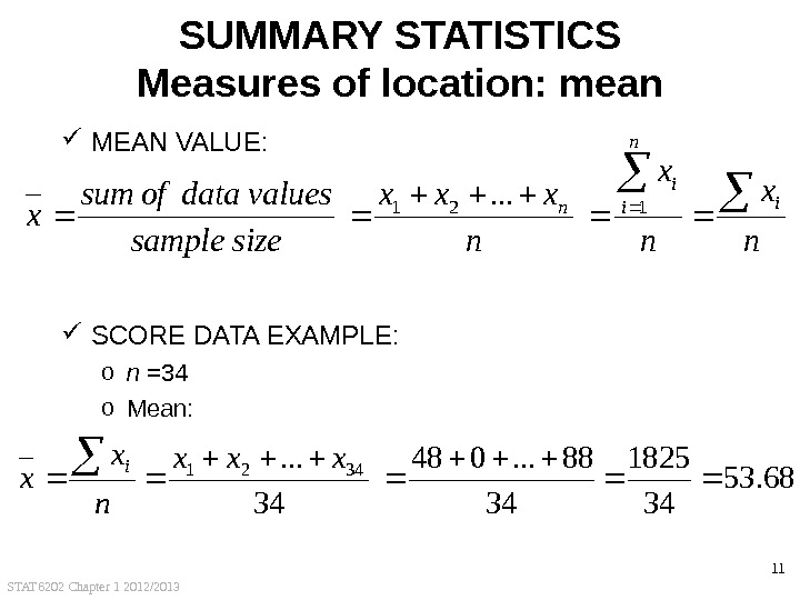 STAT 6202 Chapter 1 2012/2013 11 SUMMARY STATISTICS Measures of location: mean MEAN VALUE:  SCORE