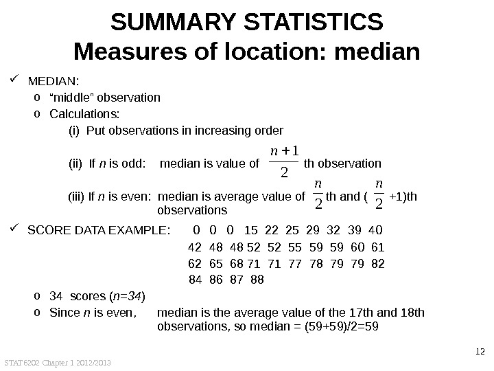 "STAT 6202 Chapter 1 2012/2013 12 SUMMARY STATISTICS Measures of location: median MEDIAN: o "" middle"""