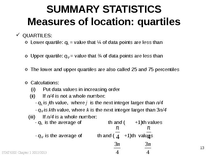 STAT 6202 Chapter 1 2012/2013 13 SUMMARY STATISTICS Measures of location: quartiles QUARTILES: o Lower quartile: