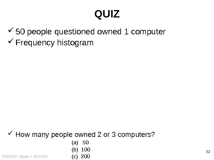 STAT 6202 Chapter 1 2012/2013 32 QUIZ 50 people questioned owned 1 computer Frequency histogram How