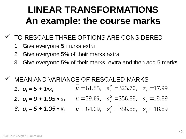 STAT 6202 Chapter 1 2012/2013 42 LINEAR TRANSFORMATIONS An example: the course marks TO RESCALE THREE