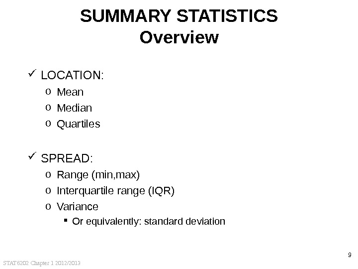 STAT 6202 Chapter 1 2012/2013 9 SUMMARY STATISTICS Overview LOCATION: o Mean o Median o Quartiles