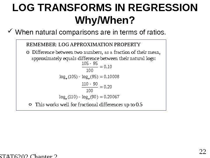 STAT 6202 Chapter 2 2012/2013 22 LOG TRANSFORMS IN REGRESSION Why/When?  When natural comparisons